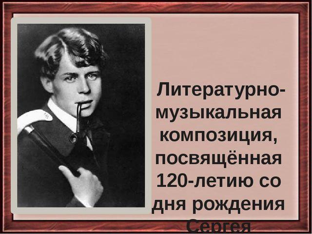 Литературно-музыкальная композиция, посвящённая 120-летию со дня рождения Се...