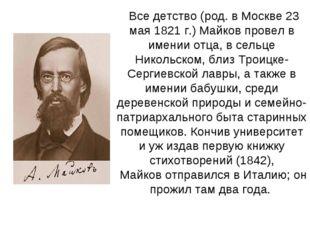 Все детство (род. в Москве 23 мая 1821 г.)Майковпровел в имении отца, в сел