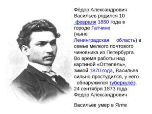 Фёдор Александрович Васильев родился10февраля1850года в городеГатчине