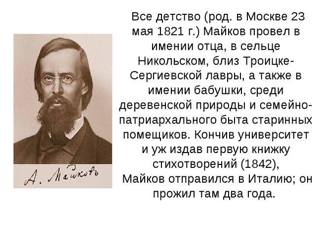 Все детство (род. в Москве 23 мая 1821 г.)Майковпровел в имении отца, в сел...