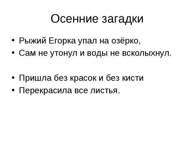 Осенние загадки Рыжий Егорка упал на озёрко, Сам не утонул и воды не всколыхн...