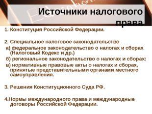 Источники налогового права 1. Конституция Российской Федерации. 2. Специально