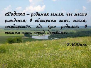 «Родина – родимая земля, чье место рожденья; в обширном знач. земля, государ