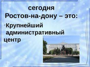 сегодня Ростов-на-дону – это: Крупнейший административный центр