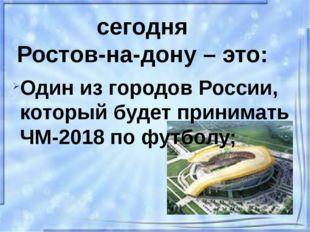 сегодня Ростов-на-дону – это: Один из городов России, который будет принимать