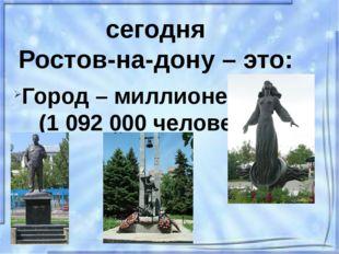 сегодня Ростов-на-дону – это: Город – миллионер (1 092 000 человек)
