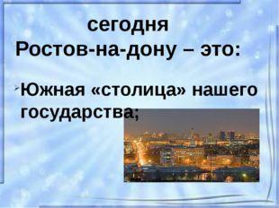 сегодня Ростов-на-дону – это: Южная «столица» нашего государства;
