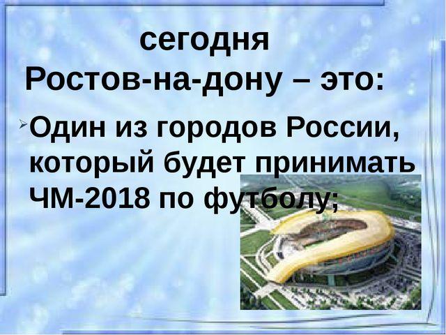 сегодня Ростов-на-дону – это: Один из городов России, который будет принимать...