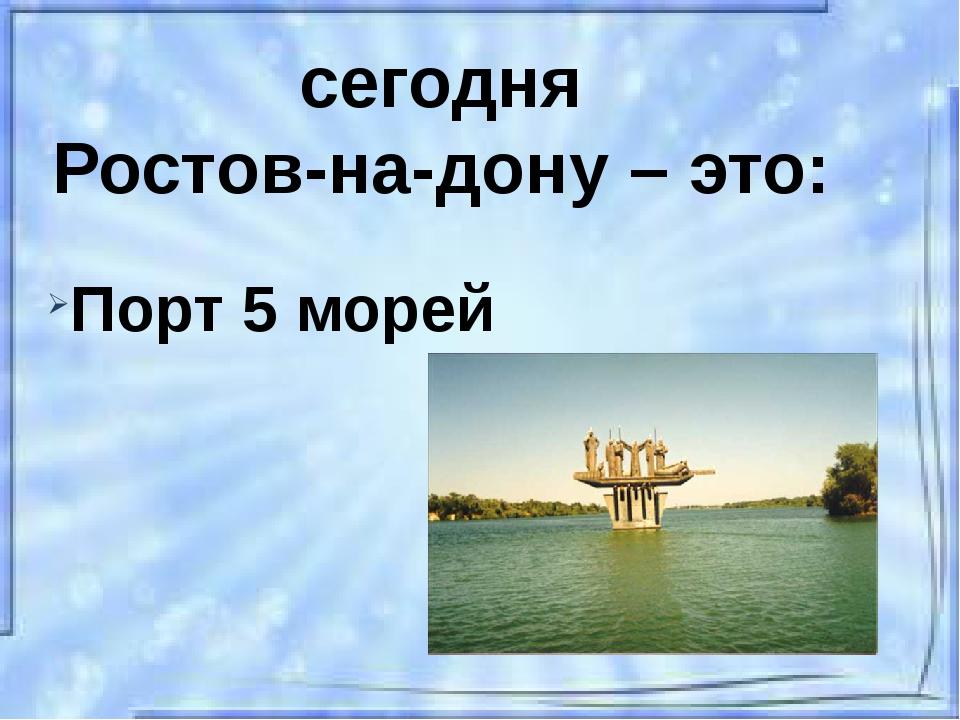 сегодня Ростов-на-дону – это: Порт 5 морей