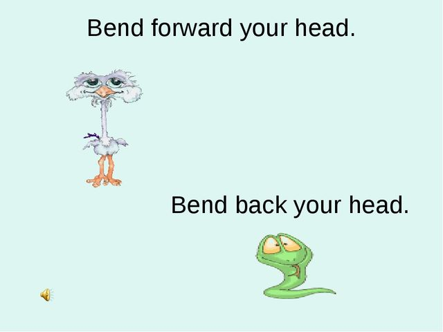 Bend forward your head. Bend back your head.