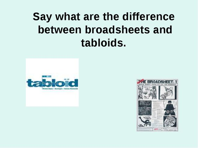 Say what are the difference between broadsheets and tabloids.