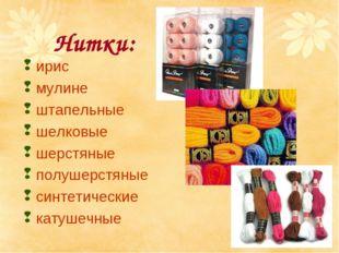 Нитки: ирис мулине штапельные шелковые шерстяные полушерстяные синтетические