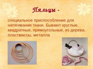 Пяльцы - специальное приспособление для натягивания ткани. Бывают круглые, кв