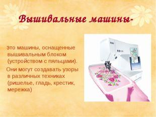 Вышивальные машины- это машины, оснащенные вышивальным блоком (устройством с