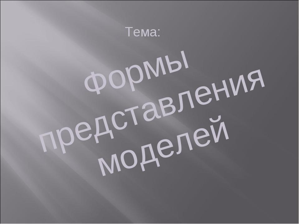 Формы представления моделей Тема: