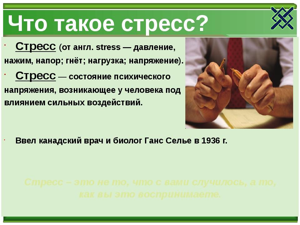 Что такое стресс? Стресс (от англ. stress — давление, нажим, напор; гнёт; наг...