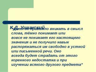 """К.Д. Ушинский """"Дитя не привыкло вникать в смысл слова, тёмно понимает или во"""