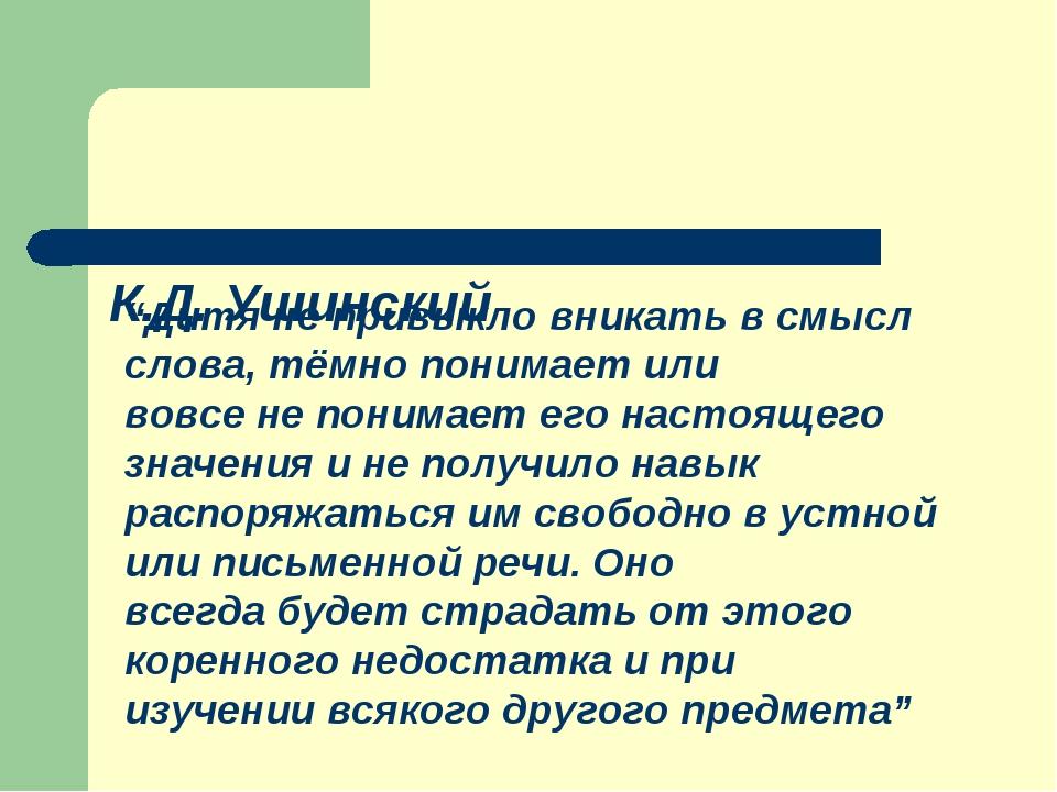 """К.Д. Ушинский """"Дитя не привыкло вникать в смысл слова, тёмно понимает или во..."""