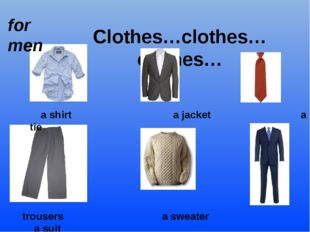Clothes…clothes…clothes… for men a shirt a jacket a tie trousers a sweater a