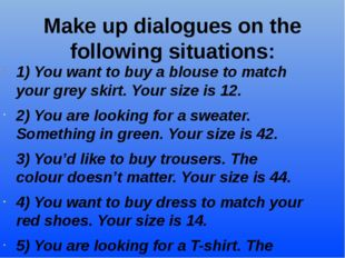 Make up dialogues on the following situations: 1) You want to buy a blouse to