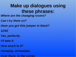 Make up dialogues using these phrases: Where are the changing rooms? Can I tr