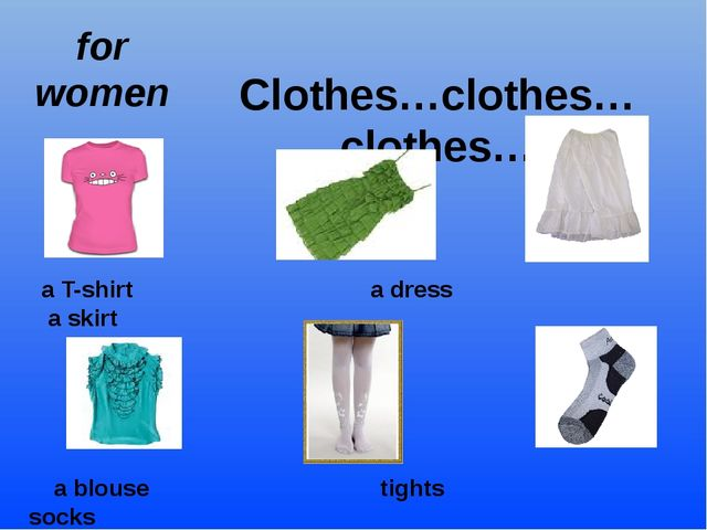 Clothes…clothes…clothes… for women a T-shirt a dress a skirt a blouse tights...
