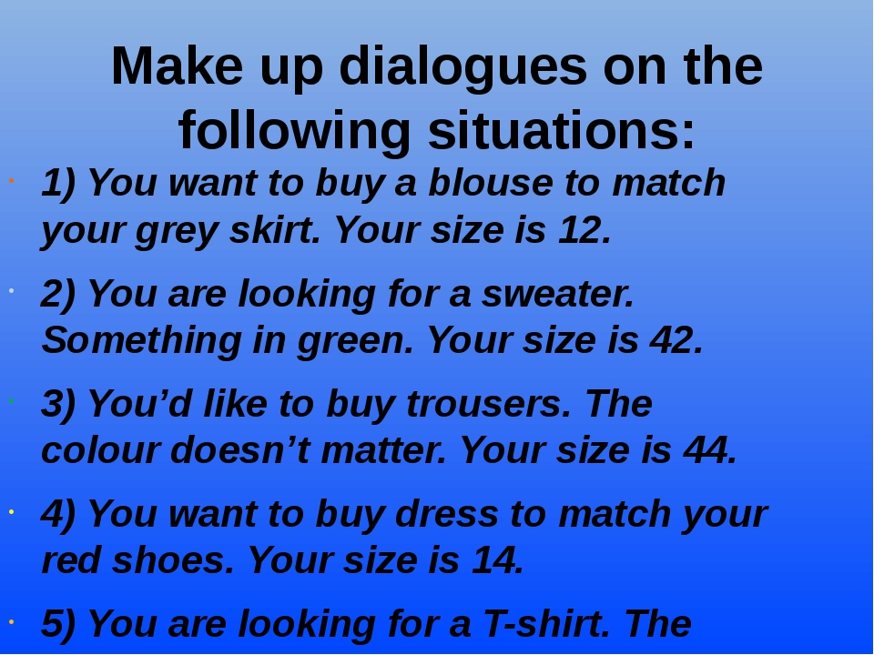 Make up dialogues on the following situations: 1) You want to buy a blouse to...