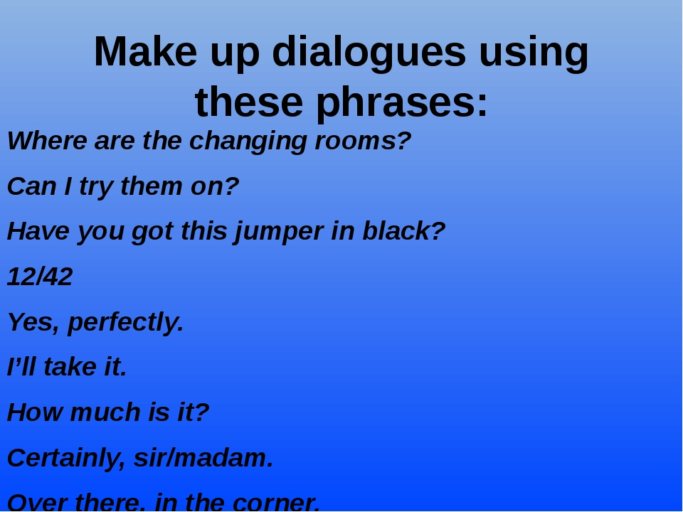 Make up dialogues using these phrases: Where are the changing rooms? Can I tr...