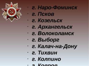 г. Наро-Фоминск г. Псков г. Козельск г. Архангельск г. Волоколамск г. Выборг