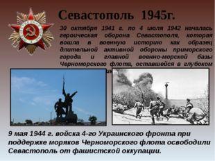 30 октября 1941 г. по 4 июля 1942 началась героическая оборона Севастополя, к