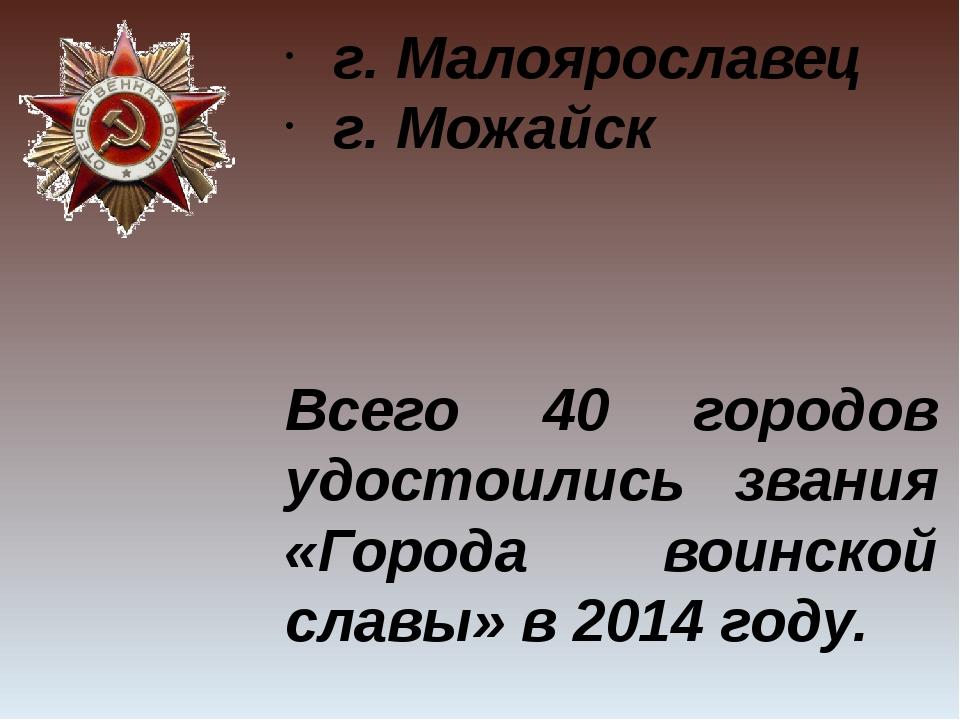 г. Малоярославец г. Можайск Всего 40 городов удостоились звания «Города воинс...