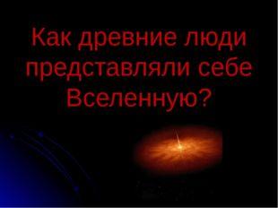 Как древние люди представляли себе Вселенную?