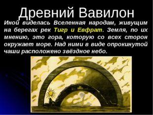 Древний Вавилон Иной виделась Вселенная народам, живущим на берегах рек Тигр