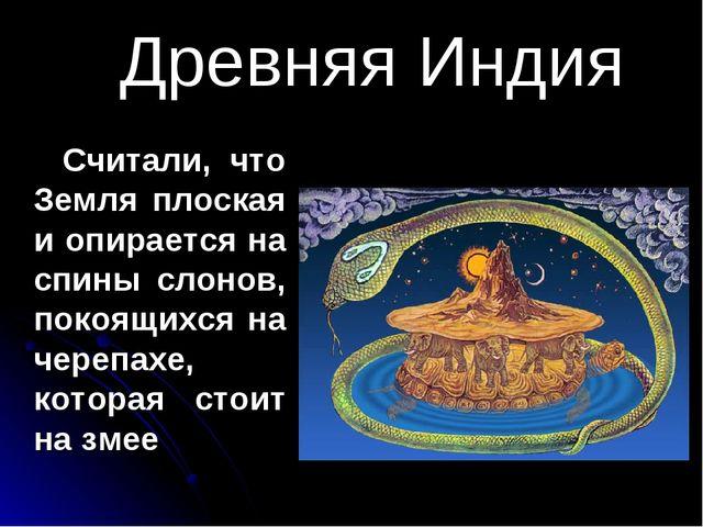 Древняя Индия Считали, что Земля плоская и опирается на спины слонов, покоящи...