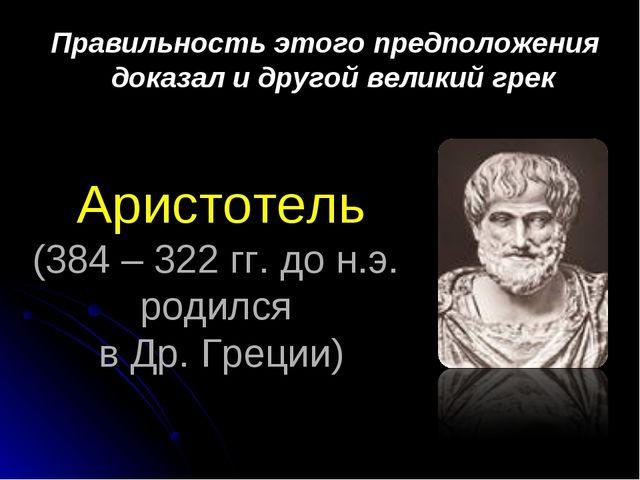 Аристотель (384 – 322 гг. до н.э. родился в Др. Греции) Правильность этого пр...