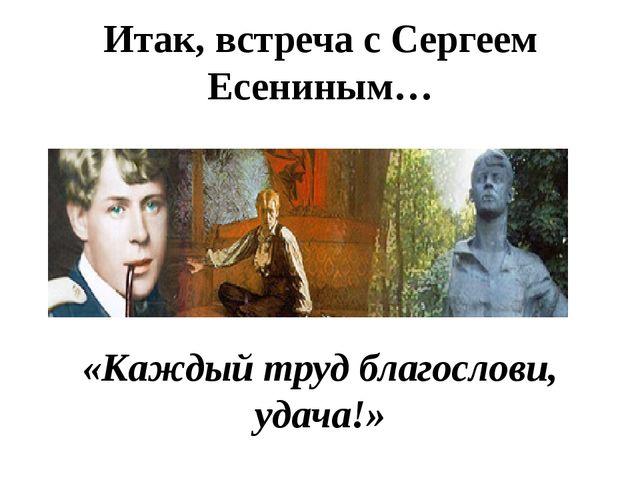 Итак, встреча с Сергеем Есениным… «Каждый труд благослови, удача!»