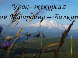 Урок- экскурсия «Моя Кабардино – Балкария»