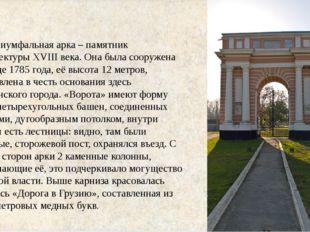 Триумфальная арка – памятник архитектуры XVIII века. Она была сооружена в ко