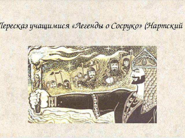 Пересказ учащимися «Легенды о Сосруко» (Нартский эпос)