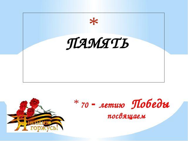70 - летию Победы посвящаем ПАМЯТЬ
