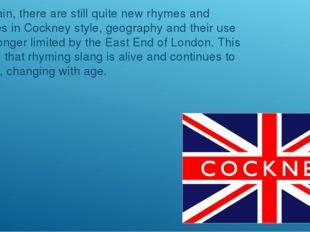 In Britain, there are still quite new rhymes and phrases in Cockney style, ge
