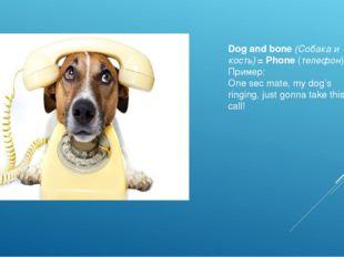 Dog and bone(Собака и кость)= Phone(телефон) Пример: One sec mate, my dog