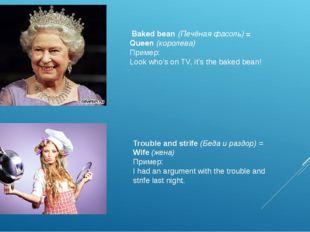 Baked bean(Печёная фасоль)= Queen(королева) Пример: Look who's on TV, it'
