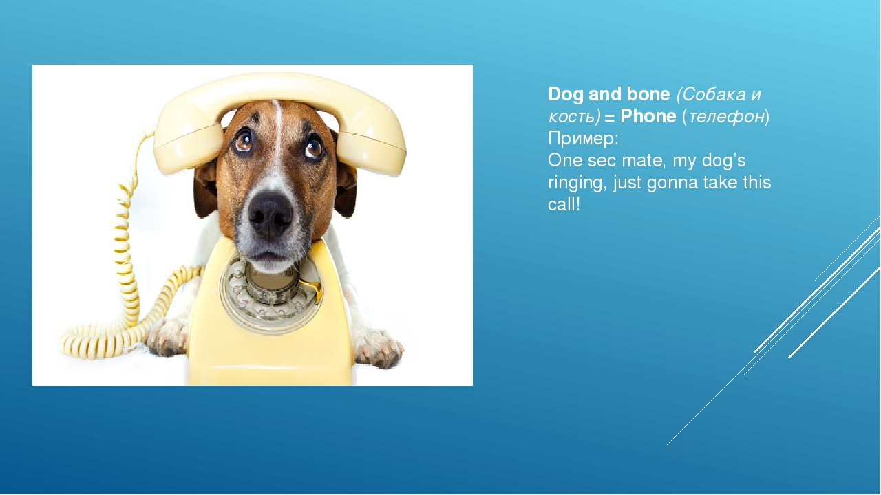 Dog and bone(Собака и кость)= Phone(телефон) Пример: One sec mate, my dog...