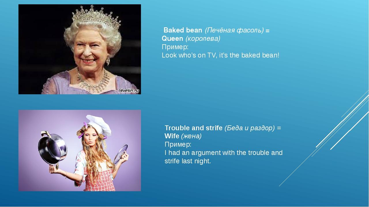Baked bean(Печёная фасоль)= Queen(королева) Пример: Look who's on TV, it'...