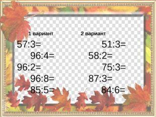 1 вариант 57:3= 96:4= 96:2= 96:8= 85:5= 2 вариант 51:3= 58:2= 75:3= 87:3= 84