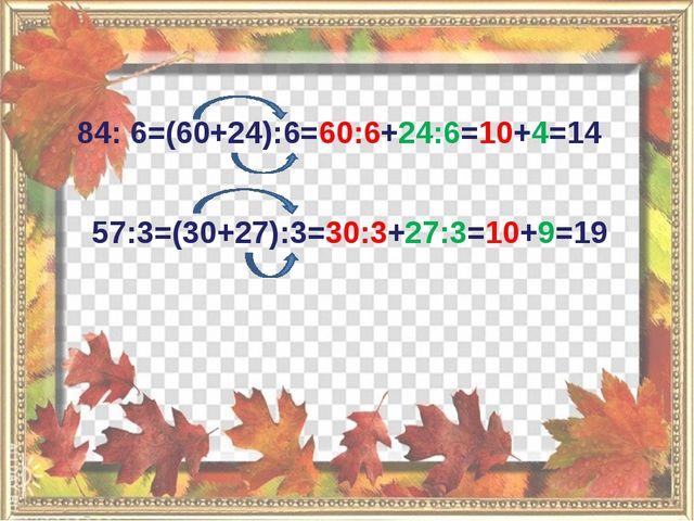 84: 6=(60+24):6=60:6+24:6=10+4=14 57:3=(30+27):3=30:3+27:3=10+9=19