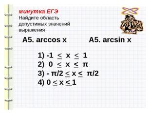минутка ЕГЭ Найдите область допустимых значений выражения А5. arccos х А5. ar