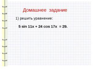 Домашнее задание 1) решить уравнение: 5 sin 11x + 24 cos 17x = 29.