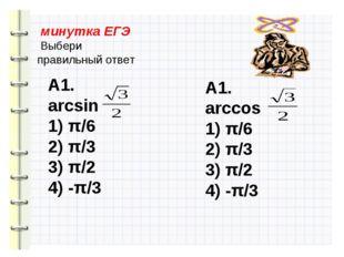 минутка ЕГЭ Выбери правильный ответ А1. arcsin 1) π/6 2) π/3 3) π/2 4) -π/3